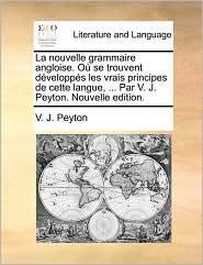 La nouvelle grammaire angloise. O se trouvent d velopp s les vrais principes de cette langue, ... Par V. J. Peyton. Nouvelle edition.