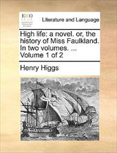 High Life: A Novel. Or, the History of Miss Faulkland. in Two Volumes. ... Volume 1 of 2 - Higgs, Henry