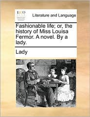 Fashionable life; or, the history of Miss Louisa Fermor. A novel. By a lady.
