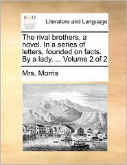 The rival brothers, a novel. In a series of letters, founded on facts. By a lady. . Volume 2 of 2 - Mrs. Morris