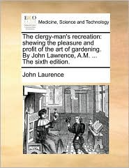 The clergy-man's recreation: shewing the pleasure and profit of the art of gardening. By John Lawrence, A.M. ... The sixth edition.