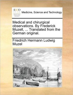 Medical and chirurgical observations. By Frederick Muzell, . Translated from the German original. - Friedrich Hermann Ludwig Muzel