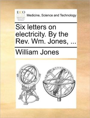 Six letters on electricity. By the Rev. Wm. Jones, . - William Jones