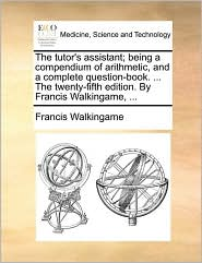 The tutor's assistant; being a compendium of arithmetic, and a complete question-book. ... The twenty-fifth edition. By Francis Walkingame, ...