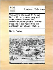 The second charge of Sr. Daniel Dolins, Kt. to the grand-jury, and other juries of the county of Middlesex; at the general Quarter-Sessions of the Peace held the eighteenth day of April, 1726. ...