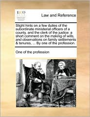 Slight hints on a few duties of the subordinate ministerial officers of a county, and the clerk of the justice: a short comment on the making of wills, and observations on family settlements & tenures, ... By one of the profession.