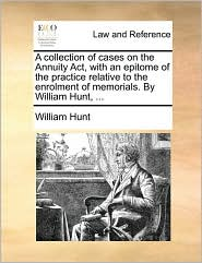 A collection of cases on the Annuity Act, with an epitome of the practice relative to the enrolment of memorials. By William Hunt, ...
