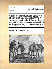 A plan for the effectual distribution of bankrupt estates; with remarks on the losses to which the public are subject, by the failure or misconduct of assignees. By M. Concanen, Jun. - Matthew Concanen