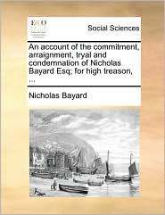 An account of the commitment, arraignment, tryal and condemnation of Nicholas Bayard Esq; for high treason, ...