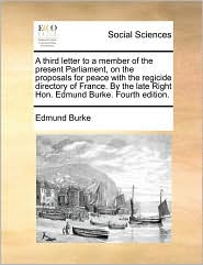 A third letter to a member of the present Parliament, on the proposals for peace with the regicide directory of France. By the late Right Hon. Edmund Burke. Fourth edition.