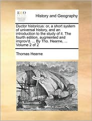 Ductor historicus: or, a short system of universal history, and an introduction to the study of it. The fourth edition, augmented and improv'd. ... By Tho. Hearne, ... Volume 2 of 2 - Thomas Hearne