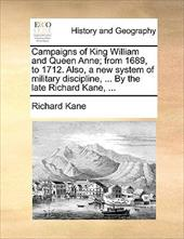 Campaigns of King William and Queen Anne; From 1689, to 1712. Also, a New System of Military Discipline, ... by the Late Richard K - Kane, Richard
