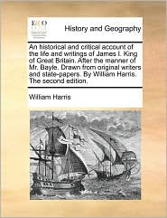 An historical and critical account of the life and writings of James I. King of Great Britain. After the manner of Mr. Bayle. Drawn from original writers and state-papers. By William Harris. The second edition. - William Harris