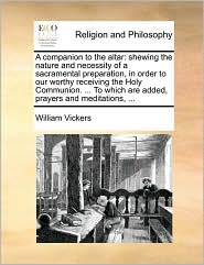 A companion to the altar: shewing the nature and necessity of a sacramental preparation, in order to our worthy receiving the Holy Communion. ... To which are added, prayers and meditations, ... - William Vickers