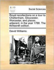 Royal recollections on a tour to Cheltenham, Gloucester, Worcester, and places adjacent, in the year 1788. The thirteenth edition.