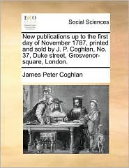 New publications up to the first day of November 1787, printed and sold by J.P. Coghlan, No. 37, Duke street, Grosvenor-square, London. - James Peter Coghlan