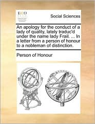 An apology for the conduct of a lady of quality, lately traduc'd under the name lady Frail. ... In a letter from a person of honour to a nobleman of distinction. - Person of Honour