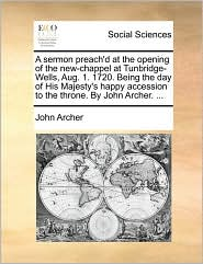 A sermon preach'd at the opening of the new-chappel at Tunbridge-Wells, Aug. 1. 1720. Being the day of His Majesty's happy accession to the throne. By John Archer. . - John Archer