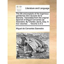 The Life and Exploits of the Ingenious Gentleman Don Quixote de La Mancha. Translated from the Original Spanish of Miguel Cervantes de Saavedra. by Ch - Miguel De Cervantes