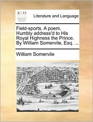 Field-sports. A poem. Humbly address'd to His Royal Highness the Prince. By William Somervile, Esq. ...
