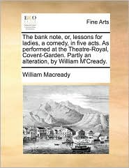 The bank note, or, lessons for ladies, a comedy, in five acts. As performed at the Theatre-Royal, Covent-Garden. Partly an alteration, by William M'Cready. - William Macready