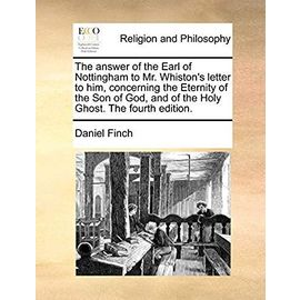 The Answer of the Earl of Nottingham to Mr. Whiston's Letter to Him, Concerning the Eternity of the Son of God, and of the Holy Ghost. the Fourth Edition. - Finch, Daniel