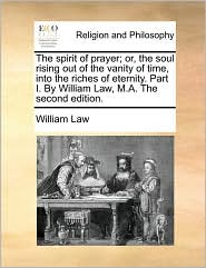 The spirit of prayer; or, the soul rising out of the vanity of time, into the riches of eternity. Part I. By William Law, M.A. The second edition. - William Law