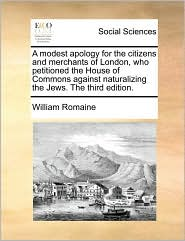 A modest apology for the citizens and merchants of London, who petitioned the House of Commons against naturalizing the Jews. The third edition. - William Romaine