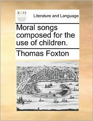 Moral songs composed for the use of children. - Thomas Foxton
