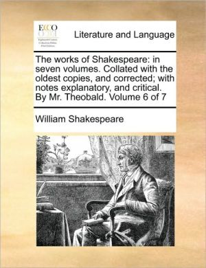 The works of Shakespeare: in seven volumes. Collated with the oldest copies, and corrected; with notes explanatory, and critical. By Mr. Theobald. Volume 6 of 7 - William Shakespeare