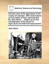 General View of the Agriculture of the County of Leicester. with Observations on the Means of Their Improvement. by John Monk, ... - Monk, John