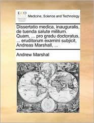 Dissertatio medica, inauguralis, de tuenda salute militum. Quam, ... pro gradu doctoratus, ... eruditorum examini subjicit, Andreas Marshall, ... - Andrew Marshal
