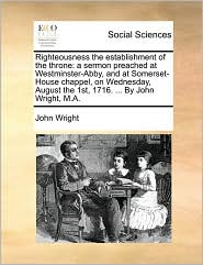 Righteousness the establishment of the throne: a sermon preached at Westminster-Abby, and at Somerset-House chappel, on Wednesday, August the 1st, 1716. ... By John Wright, M.A. - John Wright