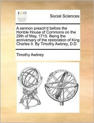 A sermon preach'd before the Honble House of Commons on the 29th of May, 1715. Being the anniversary of the restoration of King Charles II. By Timothy Awbrey, D.D. - Timothy Awbrey