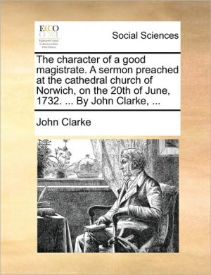The character of a good magistrate. A sermon preached at the cathedral church of Norwich, on the 20th of June, 1732. . By John Clarke, . - John Clarke