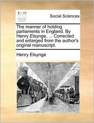 The manner of holding parliaments in England. By Henry Elsynge, ... Corrected and enlarged from the author's original manuscript. - Henry Elsynge