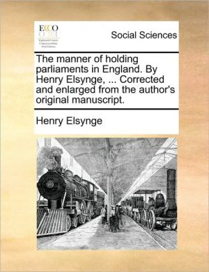 The manner of holding parliaments in England. By Henry Elsynge, . Corrected and enlarged from the author's original manuscript. - Henry Elsynge