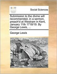 Submission To The Divine Will Recommended, In A Sermon, Preach'd At Westram In Kent, January 11th 1718/19. By George Lewis, ...