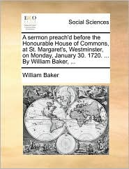 A Sermon Preach'd Before the Honourable House of Commons, at St. Margaret's, Westminster, on Monday, January 30. 1720. ... by William Baker, ...