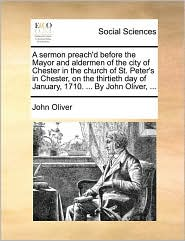 A sermon preach'd before the Mayor and aldermen of the city of Chester in the church of St. Peter's in Chester, on the thirtieth day of January, 1710. ... By John Oliver, ... - John Oliver