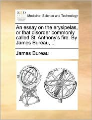 An essay on the erysipelas, or that disorder commonly called St. Anthony's fire. By James Bureau, ... - James Bureau