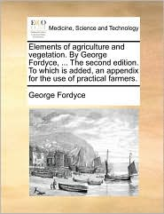 Elements of agriculture and vegetation. By George Fordyce, ... The second edition. To which is added, an appendix for the use of practical farmers. - George Fordyce