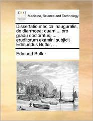 Dissertatio medica inauguralis, de diarrhoea: quam ... pro gradu doctoratus, ... eruditorum examini subjicit Edmundus Butler, ... - Edmund Butler