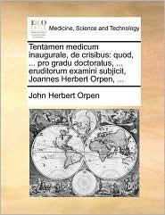 Tentamen medicum inaugurale, de crisibus: quod, ... pro gradu doctoratus, ... eruditorum examini subjicit, Joannes Herbert Orpen, ... - John Herbert Orpen