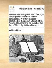 The Wisdom and Goodness of God, in the Vegetable Creation, Farther Considered, in a Third Sermon Preached at the Parish Church of St. Anne's, Black-Fryars, on October the 2D, 1761. ... by William Dodd, ... - William Dodd