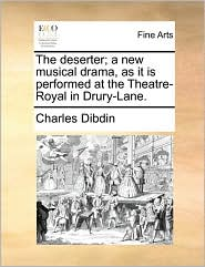 The deserter; a new musical drama, as it is performed at the Theatre-Royal in Drury-Lane. - Charles Dibdin