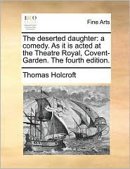 The deserted daughter: a comedy. As it is acted at the Theatre Royal, Covent-Garden. The fourth edition. - Thomas Holcroft