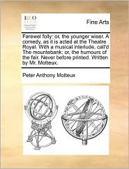Farewel folly: or, the younger wiser. A comedy, as it is acted at the Theatre Royal. With a musical interlude, call'd The mountebank: or, the humours of the fair. Never before printed. Written by Mr. Motteux. - Peter Anthony Motteux