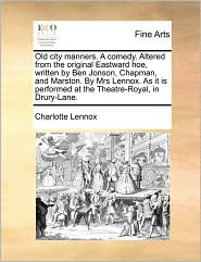 Old city manners. A comedy. Altered from the original Eastward hoe, written by Ben Jonson, Chapman, and Marston. By Mrs Lennox. As it is performed at the Theatre-Royal, in Drury-Lane. - Charlotte Lennox