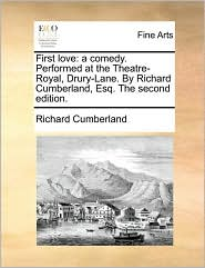 First Love: A Comedy. Performed at the Theatre-Royal, Drury-Lane. by Richard Cumberland, Esq. the Second Edition.